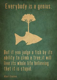 Everybody is a genius.  But, if you judge a fish by its ability to climb a tree, it will spend its whole life believing that it is stupid. - Albert Einstein