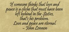 """""""If someone thinks that love and peace is a cliche that must have been left behind in the sixties, that's his problem. Love and peace are eternal."""" - John Lennon"""