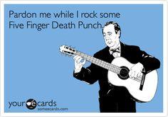 Pardon me while I rock some Five Finger Death Punch.