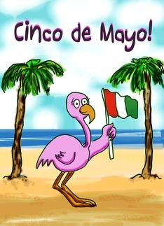 A pink flamingo for Cinco De Mayo, too! http://www.greetingcarduniverse.com/cinco-de-mayo-pink-flamingo-172311?pid=172311=41250961665