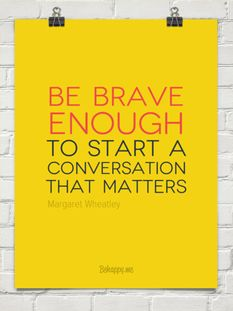 Be brave enough to start a meaningful conversation by Margaret Wheatley