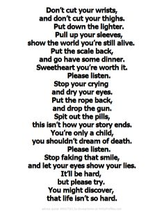 Except for the ending, this is beautiful. Life is hard and it's people denying that it's hard that make people self-harm. Find someone who accepts that life is hard and you can bear the struggle together. Poem Quotes, Sad Quotes, Life Quotes, Inspirational Quotes, Qoutes, Ed Sh, Depression Quotes, Depression Help, Bullshit