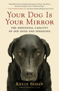 YOUR DOG IS YOUR MIRROR: The Emotional Capacity of Our Dogs and Ourselves — by Kevin Behan In Your Dog Is Your Mirror, dog trainer Kevin Behan proposes a radical new model for understanding canine behavior: a dog's behavior and emotion, indeed its very cognition, are driven by our emotion.