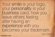 Your smile is your logo, your personality is your business card, how you leave others feeling after having an experience with you becomes your trademark. Jay Danzie