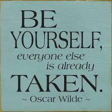 Be yourself, everybody else is already taken. Oscar Wilde