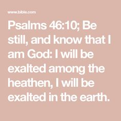 Psalms 46:10; Be still, and know that I am God: I will be exalted among the heathen, I will be exalted in the earth.