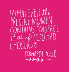"""Whatever the present moment contains, embrace it as if you had chosen it."" - Eckhart Tolle"