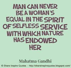 Man can never be a woman's equal in the spirit of selfless service with which nature has endowed her ~Mahatma Gandhi | Share Inspire Quotes - Inspiring Quotes | Love Quotes | Funny Quotes | Quotes about Life by Share Inspire Quotes