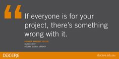 If everyone is for your  project, there's something wrong with it.  Founder, Barefoot CollegeBunker Roy Dūcere Global Leader