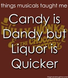 Things Willy Wonka taught me: Candy is Dandy but Liquor is Quicker!