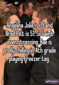 """""""Angelina Jolie is 39 and Brad Pitt is 51. So I ain't even stressing. Bae is prolly chilling in 4th grade playing freezer tag."""""""