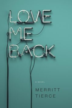 "Book cover Design by Emily Mahon. Book is ""Love Me Back"" by Merritt Tierce"