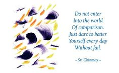 """""""Do not enter into the world of comparison. Just dare to better yourself every day without fail.""""  - Sri Chinmoy"""