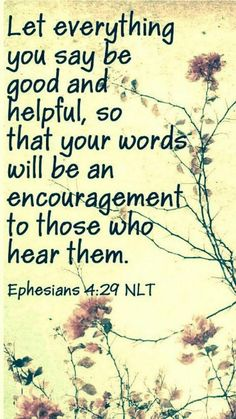 Christian Quotes:Ephesians - Don't use foul or abusive language. Let everything you say be good and helpful, so that your words will be an encouragement to those who hear them. Scripture Verses, Bible Verses Quotes, Bible Scriptures, Faith Quotes, Kindness Scripture, Wisdom Scripture, Biblical Quotes, Favorite Bible Verses, Spiritual Quotes