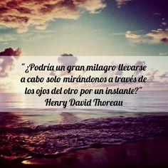 """""""¿Podría un gran milagro llevarse a cabo solo mirandonos a través de los ojos del otro por un instante?"""" - Henry David Thoreau"""