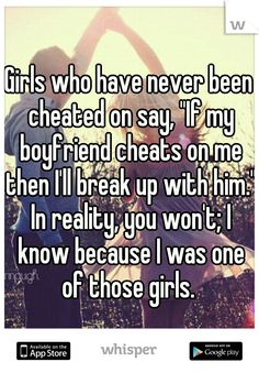 """Girls who have never been cheated on say, """"If my boyfriend cheats on me then I'll break up with him."""" In reality, you won't; I know because I was one of those girls."""