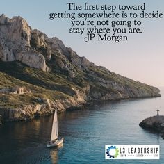 The first step toward getting somewhere is to decide you're not going to stay where you are. -JP Morgan