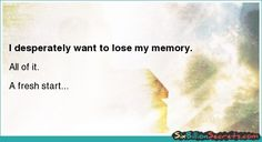 I desperately want to lose my memory.
