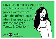 Funny Sports Ecard: I love NFL football & no, I don't watch to see men in tight pants. I watch to see what the offense does when they expect a 3-4 defense and get a Tampa 2. Questions?
