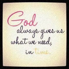 God gives us what we need in time.