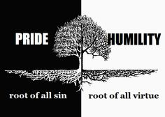 Pride, root of all sin. Humility, root of all virtue.