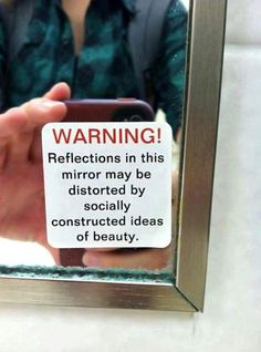 WARNING! Reflections in this mirror may be distorted by socially constructed ideas of beauty!