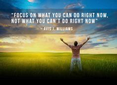 """Focus on what you can do right now, not what you can't do right now"" ~ Avis J. Williams #quotes #inspiration"