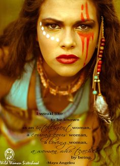 I would like to be known as an intelligent woman, a courageous woman, a loving woman, a woman who teaches by being. - Maya Angelou WILD WOMAN SISTERHOOD™