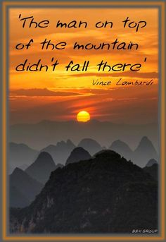 'The man on top of the mountain didn't fall there' - Vince Lombardi
