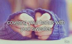 covering your hands with your sweater- just girly things