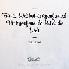 """""""Für die Welt bist du irgendjemand. Für irgendjemanden bist du die Welt."""" - Erich Fried"""