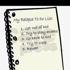 MS -- My relapse to do list:  1) get out of bed  2) try to stay awake  3) go back to bed  4) try to sleep  5)  Repeat