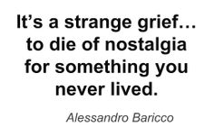 """""""to die of nostalgia for something you never lived"""" -Alessandro Baricco"""