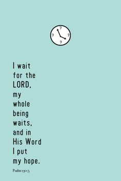 "I wait for the Lord, my whole being waits, and in His Word I put my hope."" Psalm 130:5"