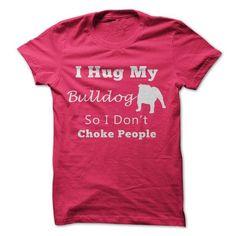 I Hug My Bulldog So I Dont Choke People