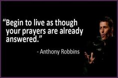 """Begin to live as though your prayers are already answered."" ~ Tony Robbins Inspirational quotes - Motivation - Bievo Family Organizer and Calendar Quotes Dream, Life Quotes Love, Great Quotes, Quotes To Live By, Me Quotes, Motivational Quotes, Inspirational Quotes, Random Quotes, Amazing Quotes"