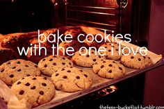 BUCKET LIST (I already do kinda do this, I bake with my mom)