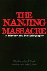 THE NANJING MASSACRE IN HISTORY AND HISTORIOGRAPHY~Joshua A. Fogel~University of California Press~c2000
