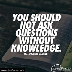 You should not ask questions without knowledge. - W. Edwards Deming #greatminds #quotes #wordofwisdom #tagsforlikes #likeforlike #followforfollow #joelbauer