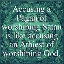 Accusing a Pagan of worshiping Satan is like accusing an Atheist of worshiping God