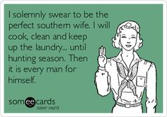 I solemnly swear to be the perfect southern wife. I will cook, clean and keep up the laundry... until hunting season. Then it is every man for himself.