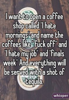 "I want to open a coffee shop called ""I hate mornings"" and name the coffees like "" fuck off"" and ""I hate my job"" and ""finals week"" And everything will be served with a shot of tequila."