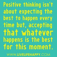 Positive thinking isn't about expecting the best to happen every time but, accepting that whatever happens is the best for the moment.