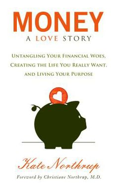 Money, a Love Story Untangle Your Financial Woes and Create the Life You Really Want  By Kate Northrup