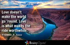 Love doesn't make the world go 'round. Love is what makes the ride worthwhile. - Franklin P. Jones