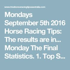 Mondays September 5th 2016 Horse Racing Tips:  The results are in...  Monday The Final Statistics.  1. Top Selection strike rate at 26% out of 23 races.  2. Top 2 Selections strike rate at 39% out of 23 races.  3. Exacta strike rate at 57% out of 23 races.  + Best Top Selection win dividend: $4.40  + Best tipped Exacta dividend: $50.80  + Best straight Trifecta dividend: $174.80  + Best straight First 4 dividend: $140.60  + Best Quadrella dividend: $180.40