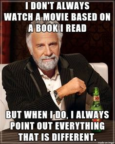 I don't always watch a movie based on a book I read but when Id o, I always point out everything that is different.