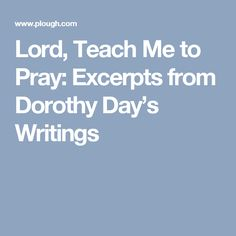 Lord, Teach Me to Pray: Excerpts from Dorothy Day's Writings