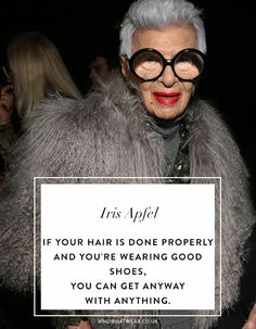 Iris Apfel Quotes: If your hair is done properly and you're wearing good shoes, you can get anyway with anything.