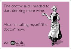 """The Doctor said I needed to start drinking more wine. Also, I'm calling myself """"the doctor"""" now.  Ecard, funny, humor, joke, lol, lmao"""